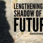 LENGTHENING the SHAWDOW of the FUTURE
